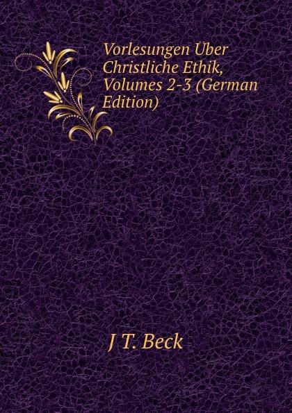 J T. Beck Vorlesungen Uber Christliche Ethik, Volumes 2-3 (German Edition) johann joachim bellermann j j bellermann s drei programmen uber die abraxas gemmen volumes 1 3 german edition