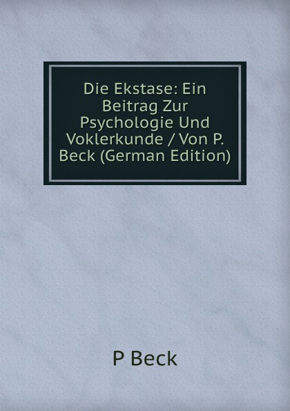 P Beck Die Ekstase: Ein Beitrag Zur Psychologie Und Voklerkunde / Von P. Beck (German Edition)