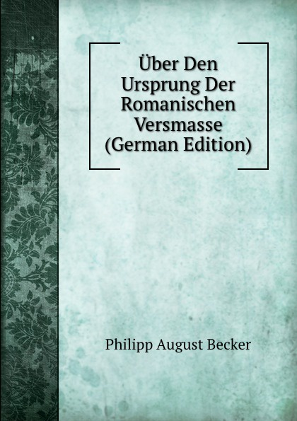 Philipp August Becker Uber Den Ursprung Der Romanischen Versmasse (German Edition) august becker de rhodiorvm primordiis