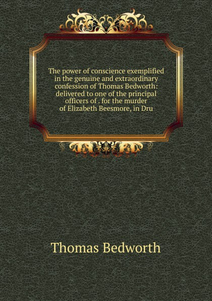 Thomas Bedworth The power of conscience exemplified in the genuine and extraordinary confession of Thomas Bedworth: delivered to one of the principal officers of . for the murder of Elizabeth Beesmore, in Dru
