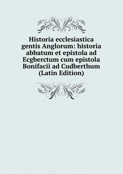 Historia ecclesiastica gentis Anglorum: historia abbatum et epistola ad Ecgberctum cum epistola Bonifacii ad Cudberthum (Latin Edition) saint bede historia ecclesiastica gentis anglorum latin edition