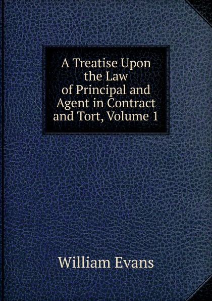 William Evans A Treatise Upon the Law of Principal and Agent in Contract and Tort, Volume 1 tort law