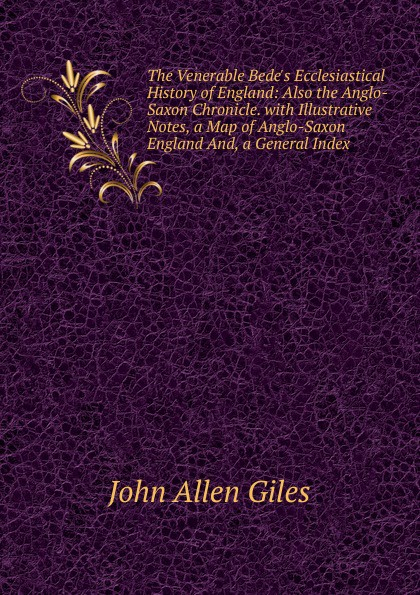 John Allen Giles The Venerable Bede.s Ecclesiastical History of England: Also the Anglo-Saxon Chronicle. with Illustrative Notes, a Map of Anglo-Saxon England And, a General Index неизвестный автор the anglo saxon chronicle