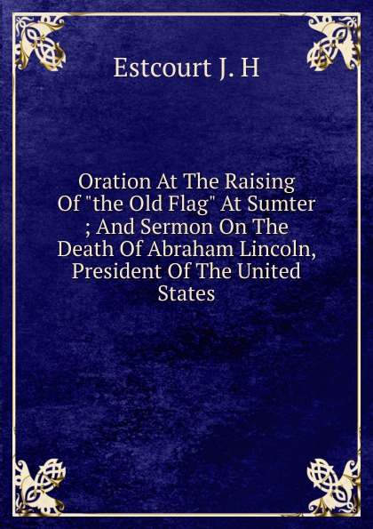 цена на Estcourt J. H Oration At The Raising Of the Old Flag At Sumter ; And Sermon On The Death Of Abraham Lincoln, President Of The United States