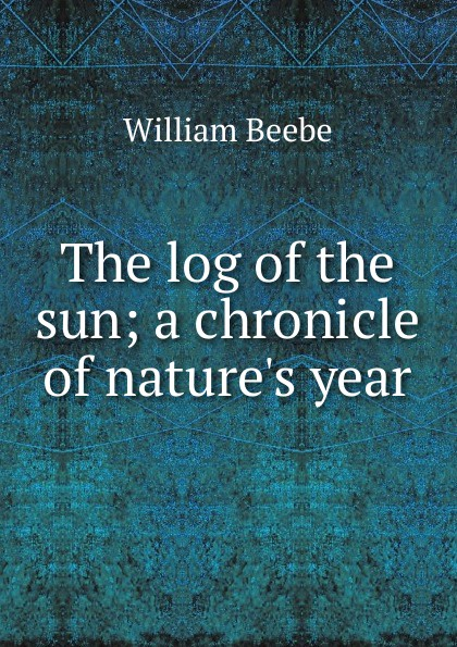 William Beebe The log of the sun; a chronicle of nature.s year