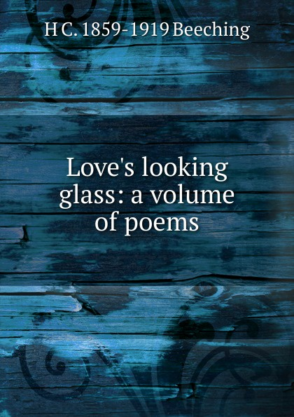 H C. 1859-1919 Beeching Love.s looking glass: a volume of poems