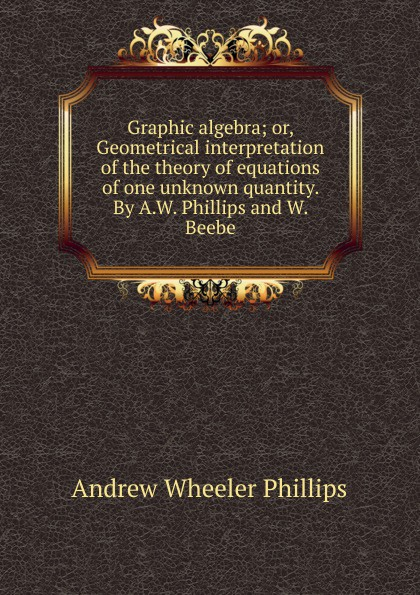 Andrew Wheeler Phillips Graphic algebra; or, Geometrical interpretation of the theory of equations of one unknown quantity. By A.W. Phillips and W. Beebe v phillips long foundations of contemporary interpretation