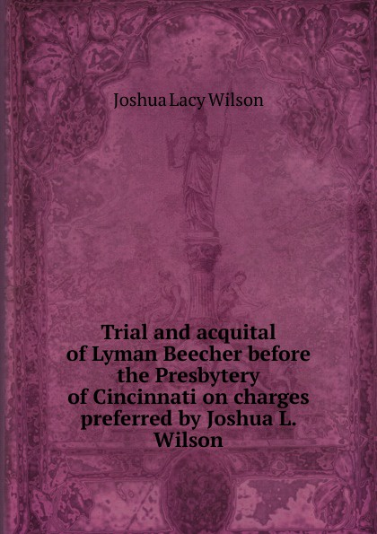 Joshua Lacy Wilson Trial and acquital of Lyman Beecher before the Presbytery of Cincinnati on charges preferred by Joshua L. Wilson mary wilson anne judging joshua