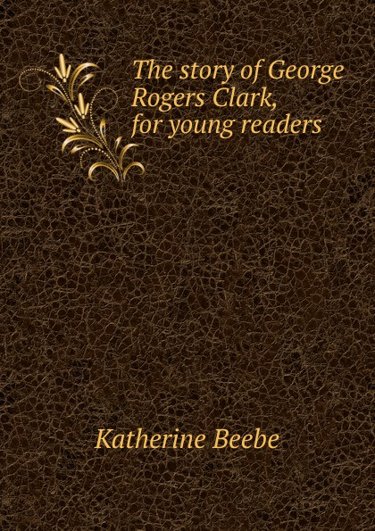 Katherine Beebe The story of George Rogers Clark, for young readers keeping katherine
