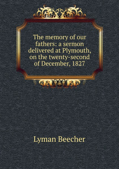 The memory of our fathers: a sermon delivered at Plymouth, on the twenty-second of December, 1827