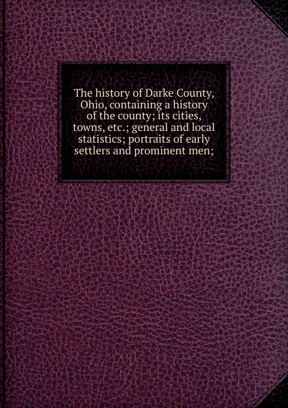 The history of Darke County, Ohio, containing a history of the county; its cities, towns, etc.; general and local statistics; portraits of early settlers and prominent men; gekoski r darke