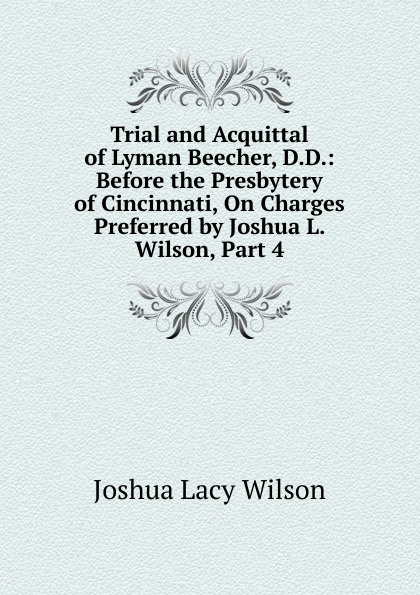 Joshua Lacy Wilson Trial and Acquittal of Lyman Beecher, D.D.: Before the Presbytery of Cincinnati, On Charges Preferred by Joshua L. Wilson, Part 4 mary wilson anne judging joshua