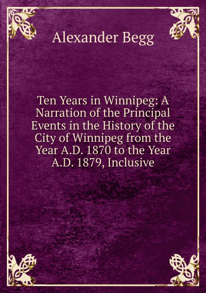 Alexander Begg Ten Years in Winnipeg: A Narration of the Principal Events in the History of the City of Winnipeg from the Year A.D. 1870 to the Year A.D. 1879, Inclusive