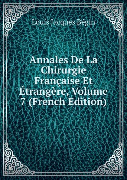 Louis Jacques Bégin Annales De La Chirurgie Francaise Et Etrangere, Volume 7 (French Edition) bégin bégin annales de la chirurgie francaise et etrangere vol 3 classic reprint