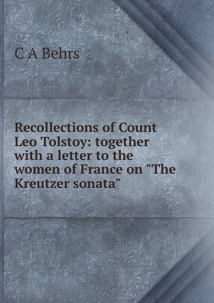 C A Behrs Recollections of Count Leo Tolstoy: together with a letter to the women of France on