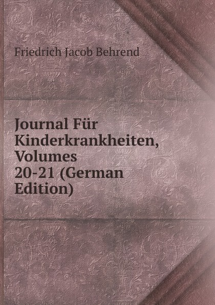 Friedrich Jacob Behrend Journal Fur Kinderkrankheiten, Volumes 20-21 (German Edition) fr j behrend journal fur kinderkrankheiten vol 30 januar juni 1858 classic reprint