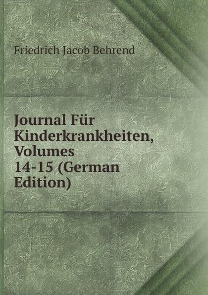 Friedrich Jacob Behrend Journal Fur Kinderkrankheiten, Volumes 14-15 (German Edition) fr j behrend journal fur kinderkrankheiten vol 30 januar juni 1858 classic reprint