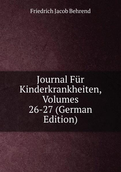 Friedrich Jacob Behrend Journal Fur Kinderkrankheiten, Volumes 26-27 (German Edition) fr j behrend journal fur kinderkrankheiten vol 30 januar juni 1858 classic reprint
