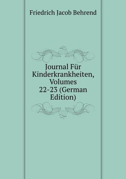 Friedrich Jacob Behrend Journal Fur Kinderkrankheiten, Volumes 22-23 (German Edition) fr j behrend journal fur kinderkrankheiten vol 30 januar juni 1858 classic reprint