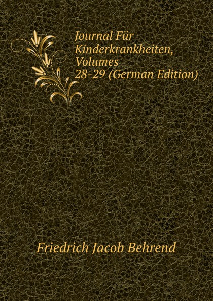 Friedrich Jacob Behrend Journal Fur Kinderkrankheiten, Volumes 28-29 (German Edition) fr j behrend journal fur kinderkrankheiten vol 30 januar juni 1858 classic reprint
