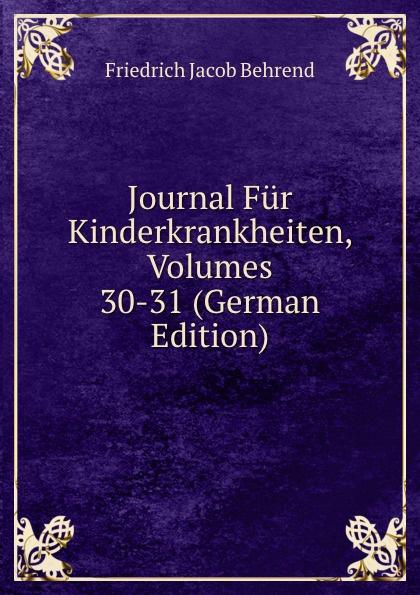 Friedrich Jacob Behrend Journal Fur Kinderkrankheiten, Volumes 30-31 (German Edition) fr j behrend journal fur kinderkrankheiten vol 30 januar juni 1858 classic reprint