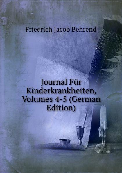 Friedrich Jacob Behrend Journal Fur Kinderkrankheiten, Volumes 4-5 (German Edition) fr j behrend journal fur kinderkrankheiten vol 30 januar juni 1858 classic reprint