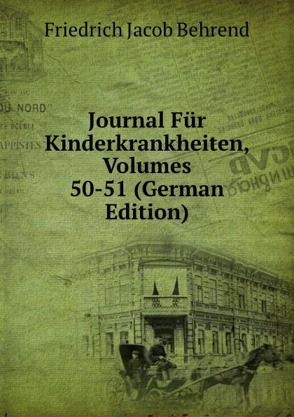 Friedrich Jacob Behrend Journal Fur Kinderkrankheiten, Volumes 50-51 (German Edition) fr j behrend journal fur kinderkrankheiten vol 30 januar juni 1858 classic reprint