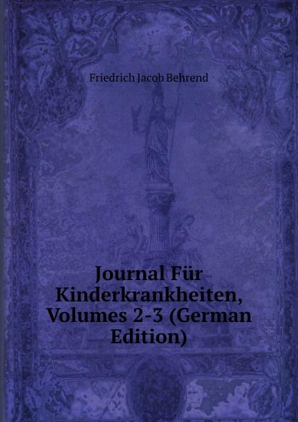 Friedrich Jacob Behrend Journal Fur Kinderkrankheiten, Volumes 2-3 (German Edition) fr j behrend journal fur kinderkrankheiten vol 30 januar juni 1858 classic reprint