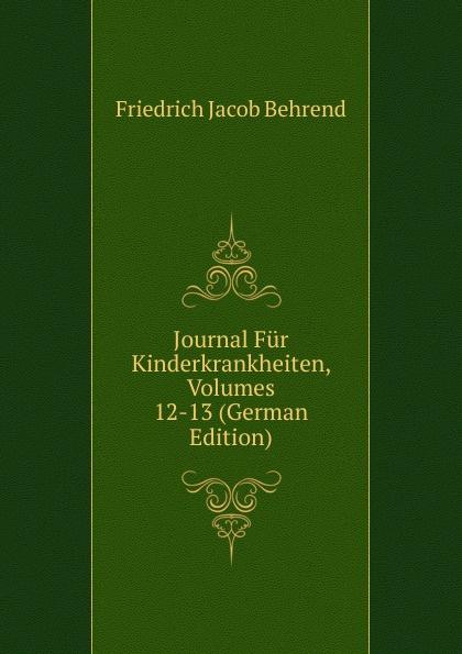 Friedrich Jacob Behrend Journal Fur Kinderkrankheiten, Volumes 12-13 (German Edition) fr j behrend journal fur kinderkrankheiten vol 30 januar juni 1858 classic reprint