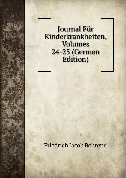 Friedrich Jacob Behrend Journal Fur Kinderkrankheiten, Volumes 24-25 (German Edition) fr j behrend journal fur kinderkrankheiten vol 30 januar juni 1858 classic reprint