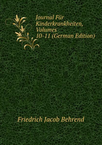 Friedrich Jacob Behrend Journal Fur Kinderkrankheiten, Volumes 10-11 (German Edition) fr j behrend journal fur kinderkrankheiten vol 30 januar juni 1858 classic reprint
