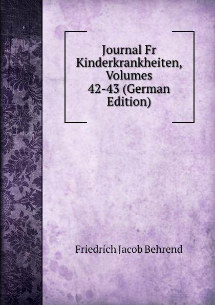 Friedrich Jacob Behrend Journal Fr Kinderkrankheiten, Volumes 42-43 (German Edition) fr j behrend journal fur kinderkrankheiten vol 30 januar juni 1858 classic reprint