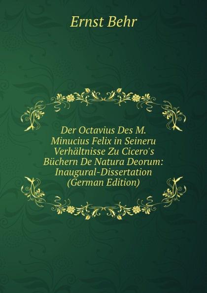 Ernst Behr Der Octavius Des M. Minucius Felix in Seineru Verhaltnisse Zu Cicero.s Buchern De Natura Deorum: Inaugural-Dissertation (German Edition) j p waltzing octavius de m minucius felix