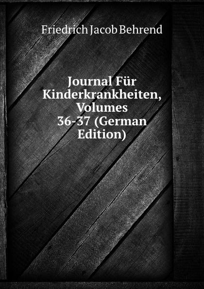 Friedrich Jacob Behrend Journal Fur Kinderkrankheiten, Volumes 36-37 (German Edition) fr j behrend journal fur kinderkrankheiten vol 30 januar juni 1858 classic reprint