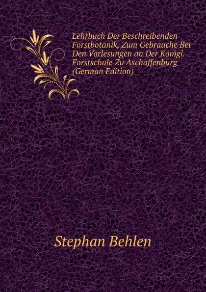 Stephan Behlen Lehrbuch Der Beschreibenden Forstbotanik, Zum Gebrauche Bei Den Vorlesungen an Der Konigl. Forstschule Zu Aschaffenburg (German Edition) alligatoah aschaffenburg