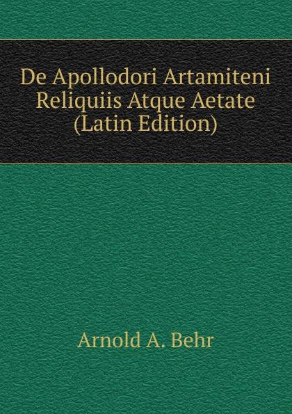 Arnold A. Behr De Apollodori Artamiteni Reliquiis Atque Aetate (Latin Edition) arnold a behr de apollodori artamiteni reliquiis atque aetate latin edition