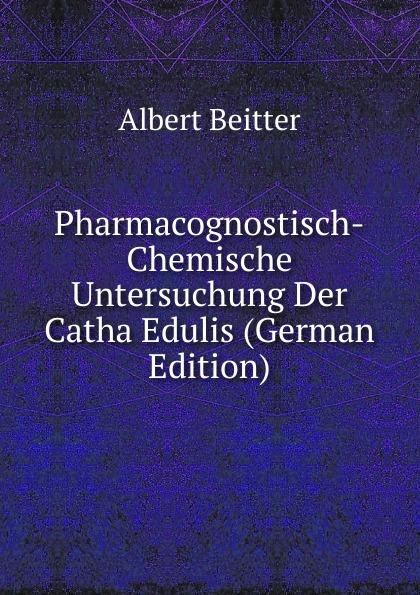 Albert Beitter Pharmacognostisch-Chemische Untersuchung Der Catha Edulis (German Edition) khat catha edulis forsk