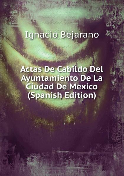 Ignacio Bejarano Actas De Cabildo Del Ayuntamiento De La Ciudad De Mexico (Spanish Edition) ignacio bejarano cabildo libro veintidos de actas de cabildo que comienza en primero de enero de 1618 y termina en 29 de abril de 1619 classic reprint