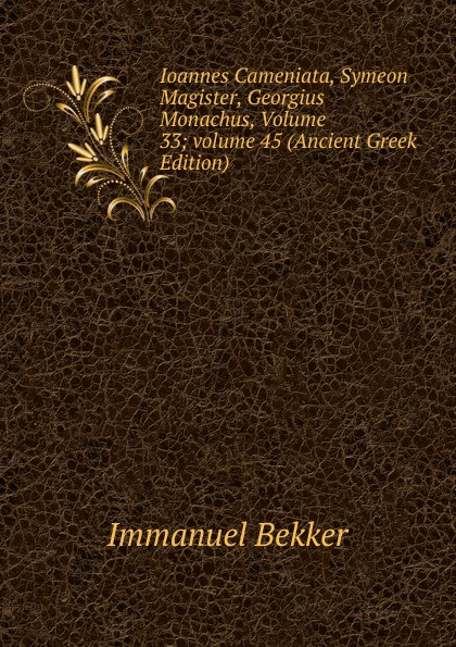 Immanuel Bekker Ioannes Cameniata, Symeon Magister, Georgius Monachus, Volume 33;.volume 45 (Ancient Greek Edition) immanuel bekker plutarchi vitae inter se comparatae volume 5 ancient greek edition