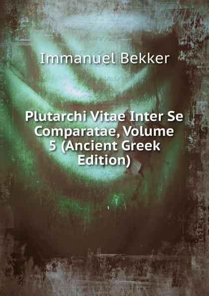 Immanuel Bekker Plutarchi Vitae Inter Se Comparatae, Volume 5 (Ancient Greek Edition) immanuel bekker plutarchi vitae inter se comparatae volume 5 ancient greek edition