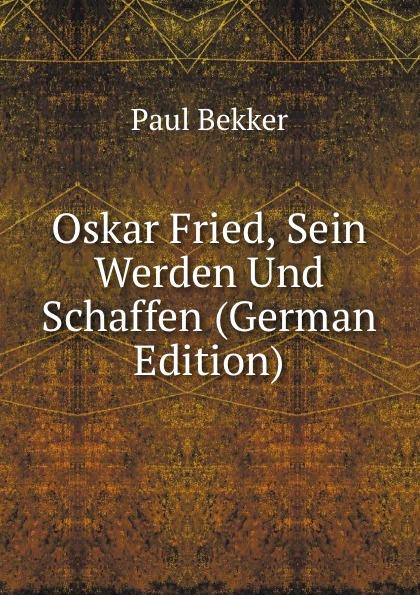 Paul Bekker Oskar Fried, Sein Werden Und Schaffen (German Edition) paul bekker oskar fried sein werden und schaffen classic reprint