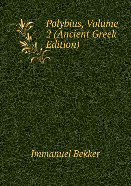 Immanuel Bekker Polybius, Volume 2 (Ancient Greek Edition) immanuel bekker pausaniae de situ graeciae volume 2 french edition
