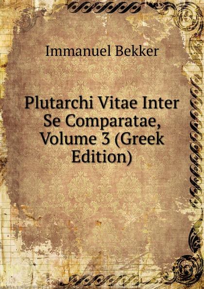 Immanuel Bekker Plutarchi Vitae Inter Se Comparatae, Volume 3 (Greek Edition) immanuel bekker plutarchi vitae inter se comparatae volume 5 ancient greek edition