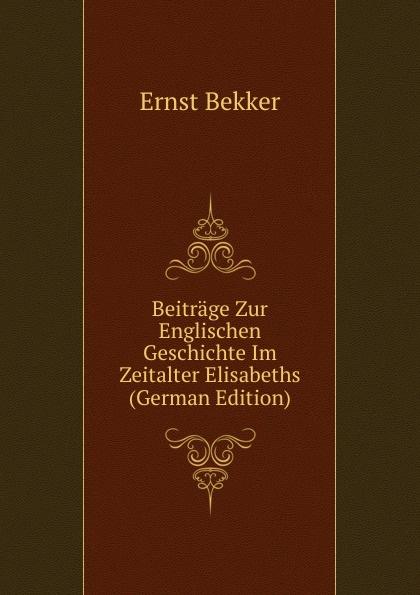 Ernst Bekker Beitrage Zur Englischen Geschichte Im Zeitalter Elisabeths (German Edition) herrmann ernst beitrage zur geschichte des russischen reiches german edition