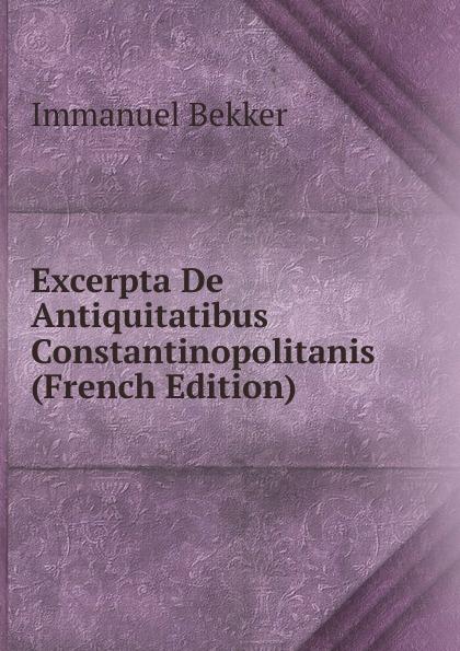 Immanuel Bekker Excerpta De Antiquitatibus Constantinopolitanis (French Edition) immanuel bekker pausaniae de situ graeciae volume 2 french edition
