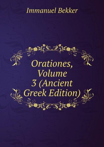Immanuel Bekker Orationes, Volume 3 (Ancient Greek Edition) immanuel bekker plutarchi vitae inter se comparatae volume 5 ancient greek edition