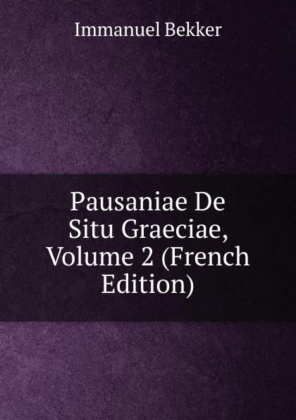 Immanuel Bekker Pausaniae De Situ Graeciae, Volume 2 (French Edition) immanuel bekker pausaniae de situ graeciae volume 2 french edition