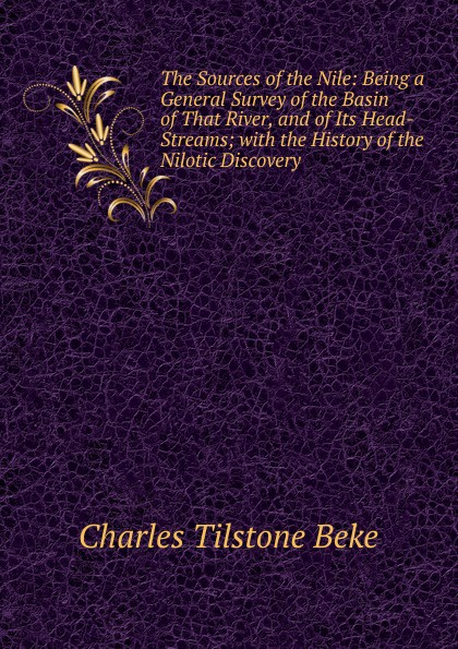 Charles Tilstone Beke The Sources of the Nile: Being a General Survey of the Basin of That River, and of Its Head-Streams; with the History of the Nilotic Discovery