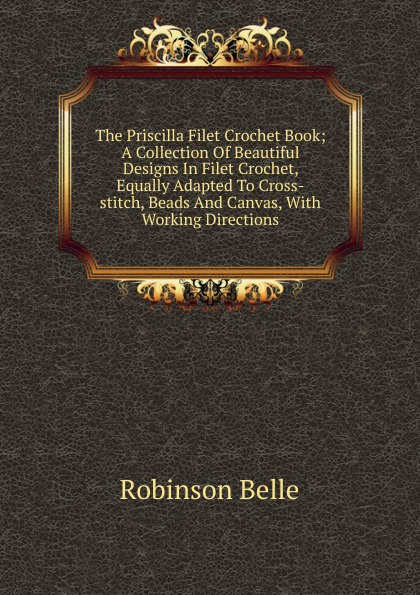 Robinson Belle The Priscilla Filet Crochet Book; A Collection Of Beautiful Designs In Filet Crochet, Equally Adapted To Cross-stitch, Beads And Canvas, With Working Directions scalloped crochet top