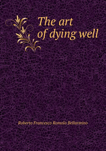 Roberto Francesco Romolo Bellarmino The art of dying well the art of dying